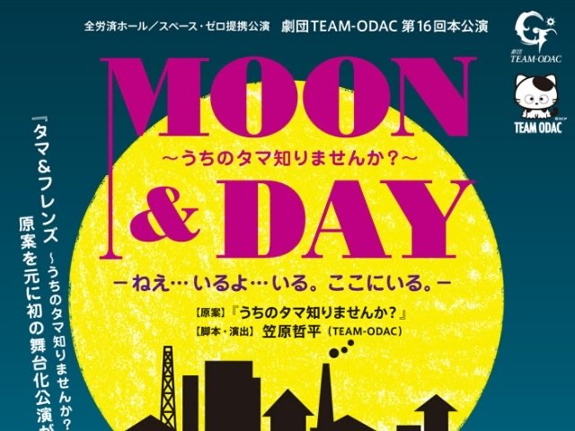 劇団TEAM-ODAC第16回本公演『MOON&DAY〜うちのタマ知りませんか?〜』